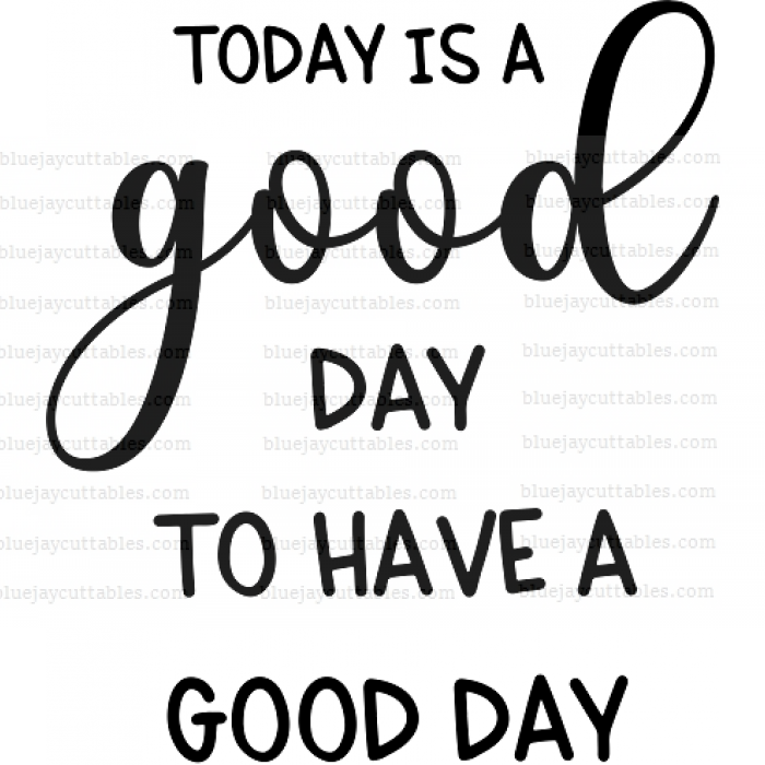 Today Is a Good Day To Have a Good Day Cuttable SVG and Printable PNG File