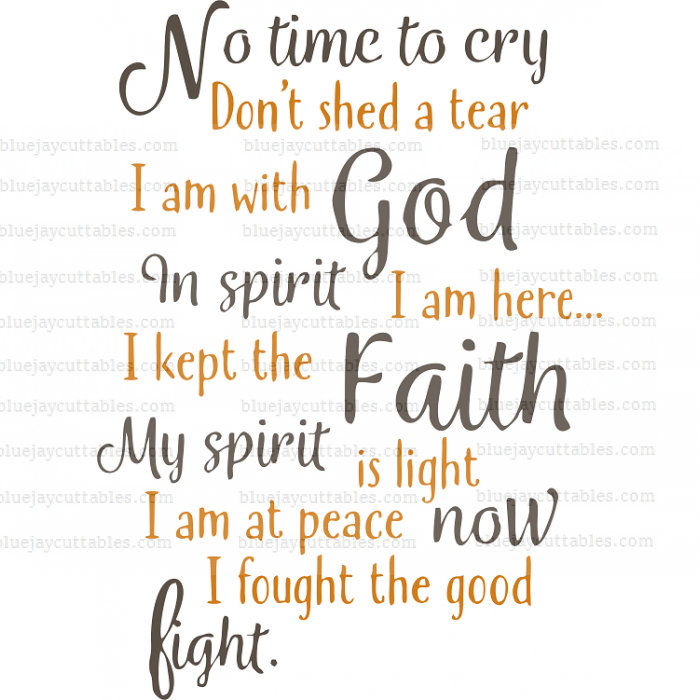No Time To Cry Don't Shed A Tear I am With God In Spirit I Am Here I Kept The Faith My Spirit Is Light  Am At Peace Now I Fought The Good Fight Cuttable SVG and Printable PNG File