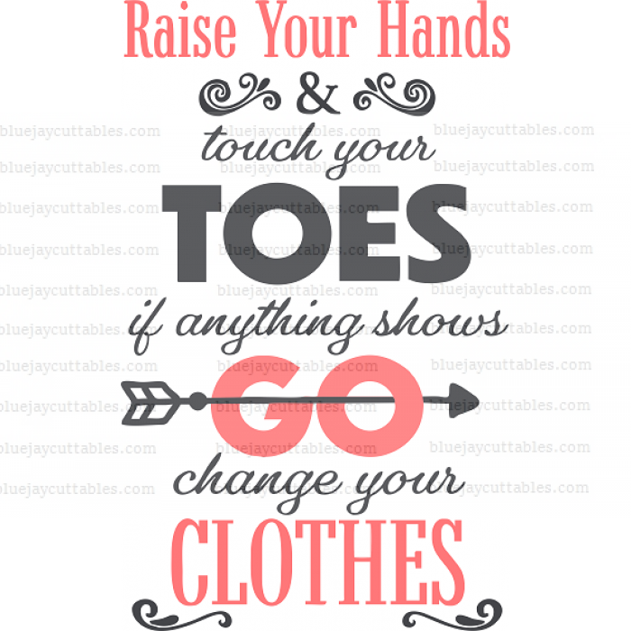 Raise Your Hands Touch Your Toes If Anything Shows Go Change Your Clothes Cuttable SVG and Printable PNG File
