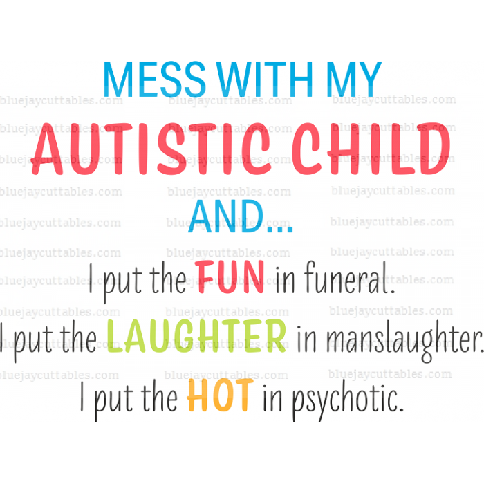 Mess With My Autistic Child And I Put Fun in Funeral I Put Laughter in manslaughter I put The Hot In Psychotic Cuttable SVG and Printable PNG File
