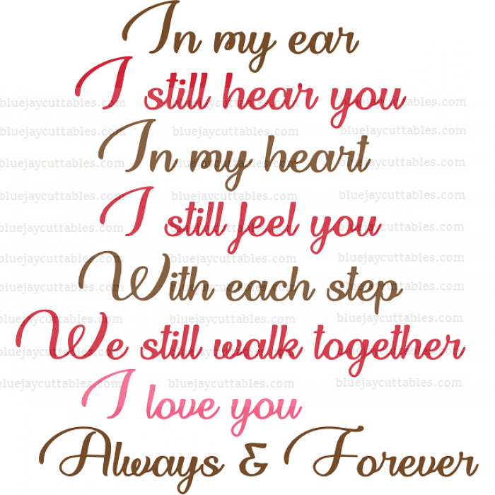 In My Ear I Still Hear You In My Heart I Still Feel You With Each Step We Still Walk Together I LOve You Always And Forever Cuttable SVG and Printable PNG File