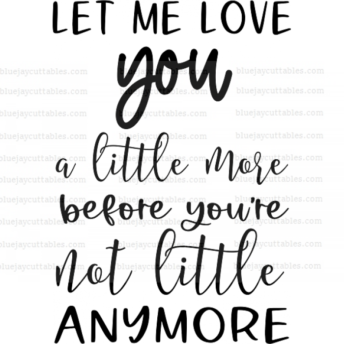 Let Me Love You A Little More Before You're Not Little Anymore Cuttable SVG and Printable PNG File