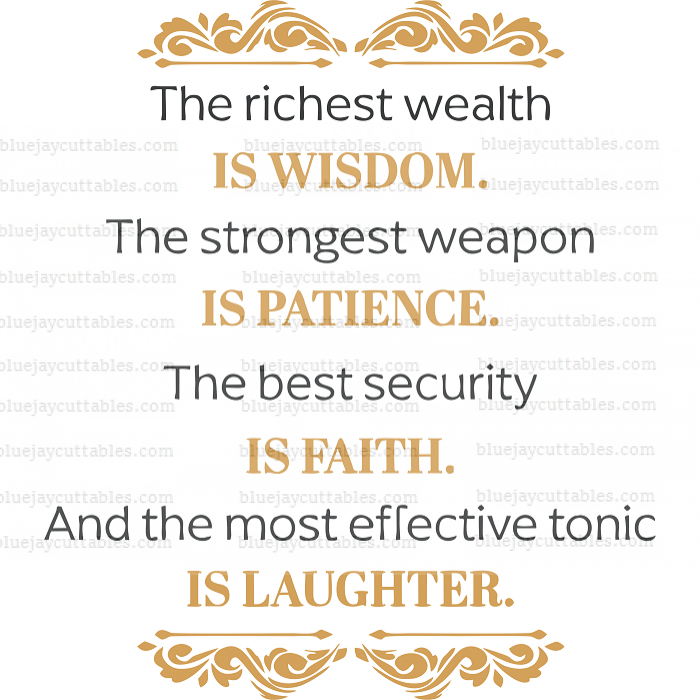 The Richest Wealth Is Wisdom The Strongest Weapon Is Patience The Best Security Is Faith And The Most Effective Tonic Is Laughter Cuttable SVG and Printable PNG File
