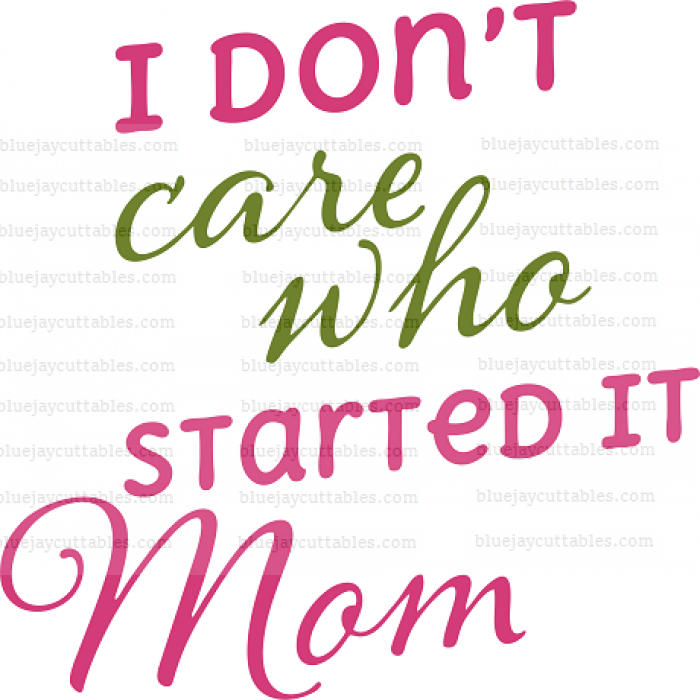 I Don't Care Who Started It Mom Cuttable SVG and Printable PNG File