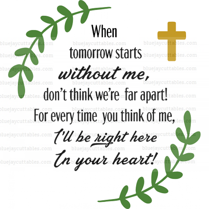 When Tomorrow Starts Without Me Don't Think We're Far Apart For Every Time You Think Of Me I'll Be Right Here In Your Heart Cuttable SVG and Printable PNG File
