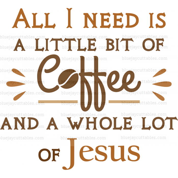 All I Need Is A Little Coffee And A Whole Lot Of Jesus Religious Cuttable SVG and Printable PNG File