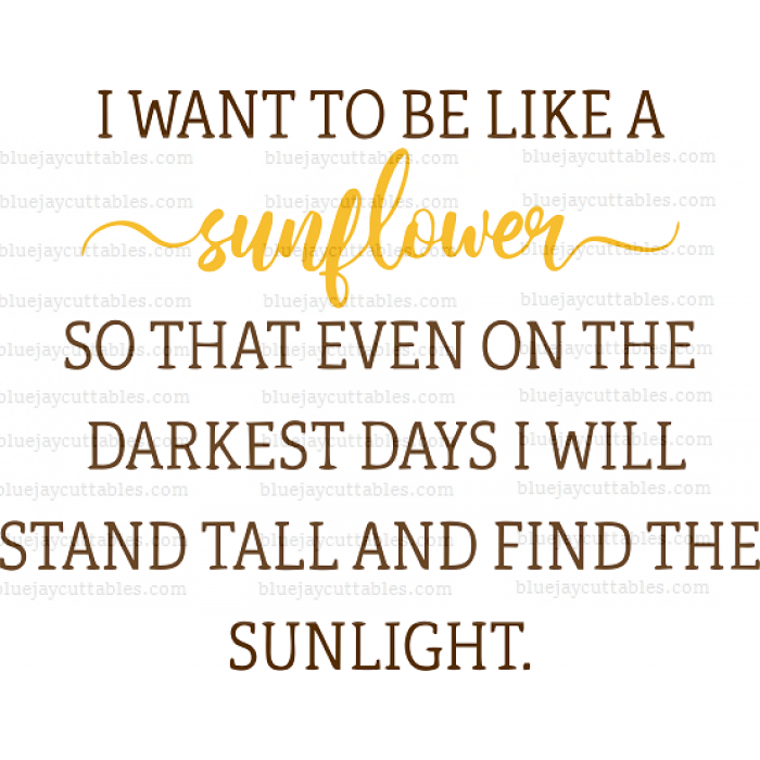 I Want To Be Like a Sunflower So That Even On The Darkest Days I Will Stand Tall And Find The Sunlight Cuttable SVG and Printable PNG File